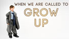 When We are Called to Grow Up
