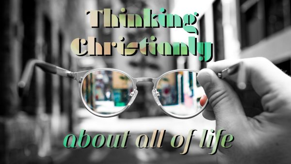 Thinking Christianly About All of Life (Christ & Culture)