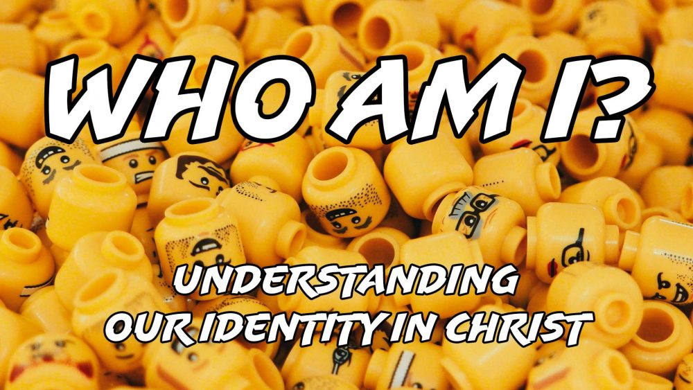 Who Am I: Understanding Our Identity in Christ
